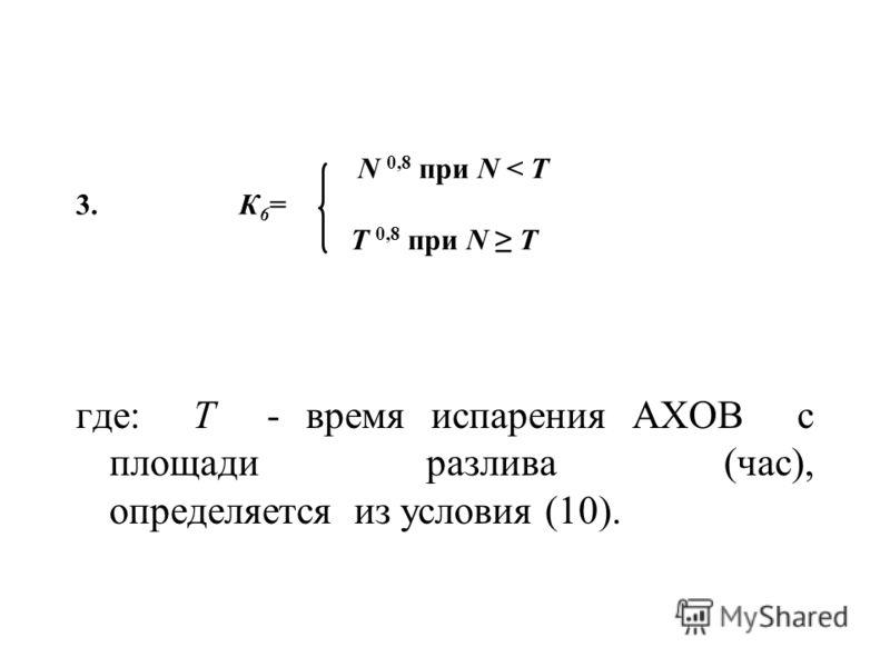 N 0,8 при N < Т 3. К 6 = Т 0,8 при N Т где: Т - время испарения АХОВ с площади разлива (час), определяется из условия (10).