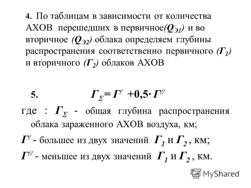 4. По таблицам в зависимости от количества АХОВ перешедших в первичное(Q Э1 ) и во вторичное (Q Э2 ) облака определяем глубины распространения соответственно первичного (Г 1 ) и вторичного (Г 2 ) облаков АХОВ 5. Г = Г / +0,5· Г // где : Г - общая глу