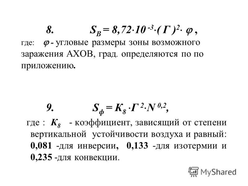 8. S В = 8,72 10 -3 ( Г ) 2, где: - угловые размеры зоны возможного заражения АХОВ, град. определяются по по приложению. 9. S ф = К 8 Г 2 N 0,2, где : К 8 - коэффициент, зависящий от степени вертикальной устойчивости воздуха и равный: 0,081 -для инве