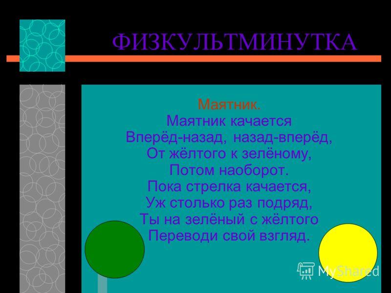 ФИЗКУЛЬТМИНУТКА Маятник. Маятник качается Вперёд-назад, назад-вперёд, От жёлтого к зелёному, Потом наоборот. Пока стрелка качается, Уж столько раз подряд, Ты на зелёный с жёлтого Переводи свой взгляд.