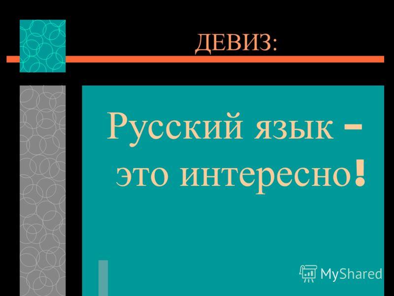 ДЕВИЗ: Русский язык – это интересно !