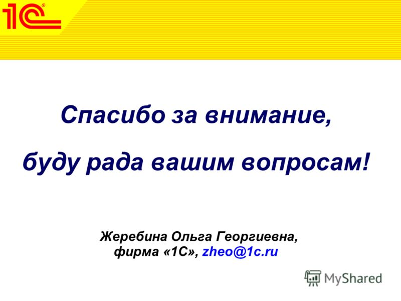 Спасибо за внимание, буду рада вашим вопросам! Жеребина Ольга Георгиевна, фирма «1С», zheo@1c.ru