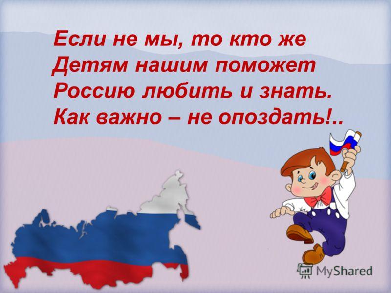 Если не мы, то кто же Детям нашим поможет Россию любить и знать. Как важно – не опоздать!..