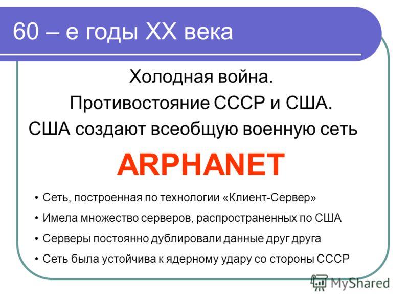 60 – е годы XX века Холодная война. Противостояние СССР и США. США создают всеобщую военную сеть ARPHANET Сеть, построенная по технологии «Клиент-Сервер» Имела множество серверов, распространенных по США Серверы постоянно дублировали данные друг друг