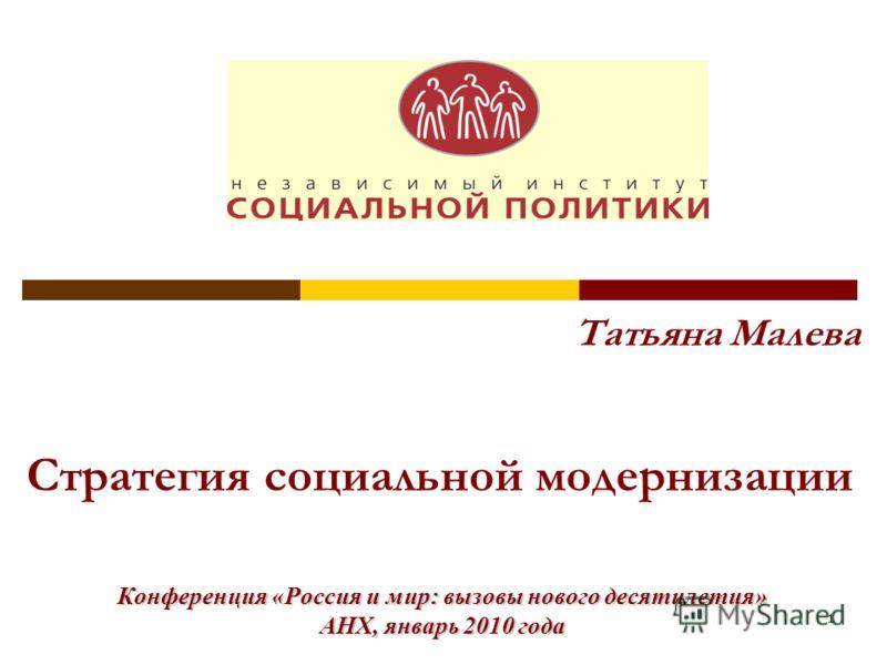 1 Татьяна Малева Стратегия социальной модернизации Конференция «Россия и мир: вызовы нового десятилетия» АНХ, январь 2010 года