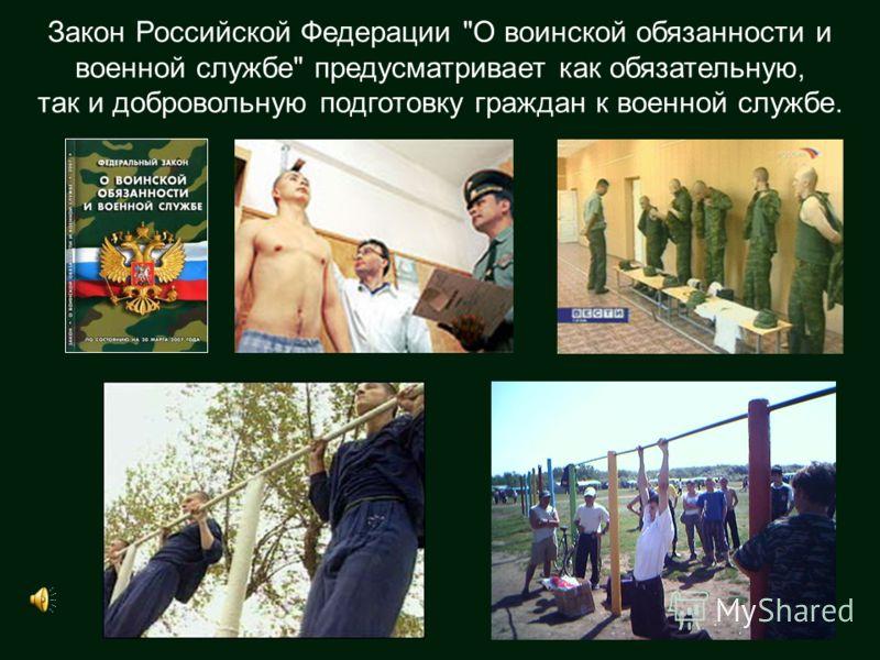 Закон Российской Федерации О воинской обязанности и военной службе предусматривает как обязательную, так и добровольную подготовку граждан к военной службе.