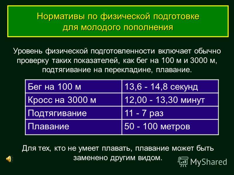 Нормативы по физической подготовке для молодого пополнения Уровень физической подготовленности включает обычно проверку таких показателей, как бег на 100 м и 3000 м, подтягивание на перекладине, плавание. Для тех, кто не умеет плавать, плавание может