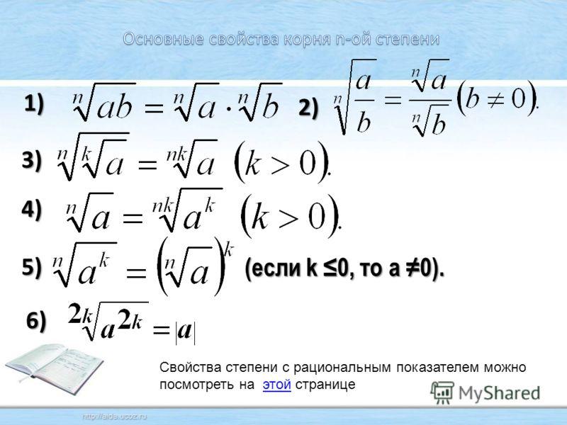 1) 2) 4) 3) 5) (если k 0, то а 0). Свойства степени с рациональным показателем можно посмотреть на этой страницеэтой 6)