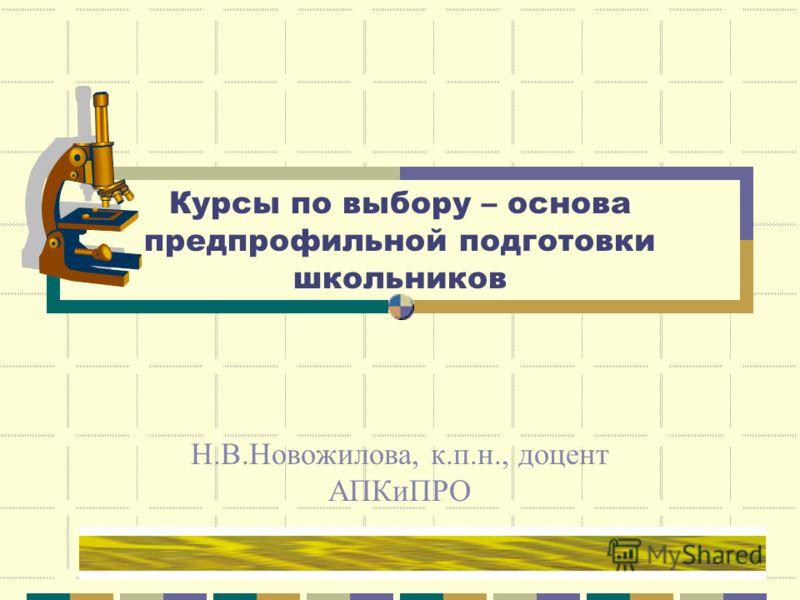 Курсы по выбору – основа предпрофильной подготовки школьников Н.В.Новожилова, к.п.н., доцент АПКиПРО