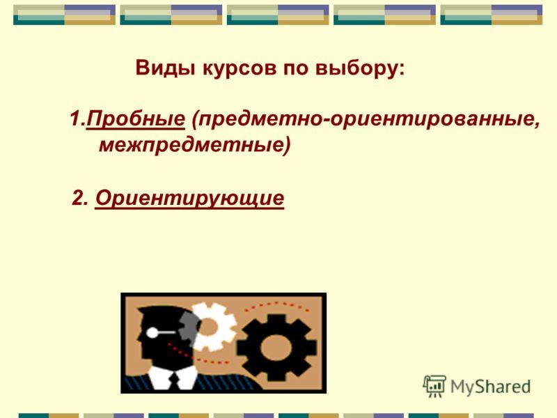 Виды курсов по выбору: 1.Пробные (предметно-ориентированные, межпредметные) 2. Ориентирующие