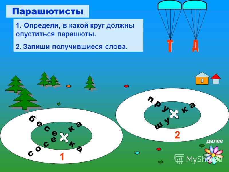 б е с е к а п р у ш у к а с о с е к а 1 2 Парашютисты 1. Определи, в какой круг должны опуститься парашюты. 2. Запиши получившиеся слова. далее