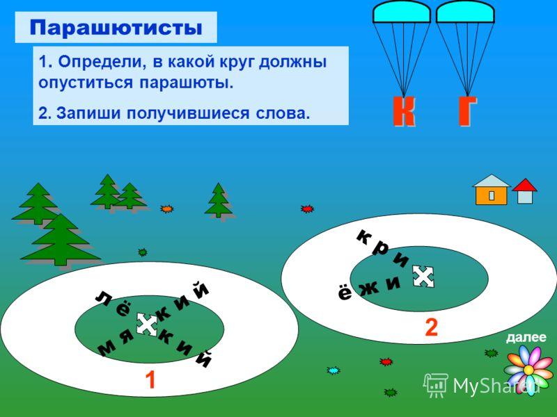 к р и ё ж и 1 2 л ё к и й м я к и й Парашютисты 1. Определи, в какой круг должны опуститься парашюты. 2. Запиши получившиеся слова. далее