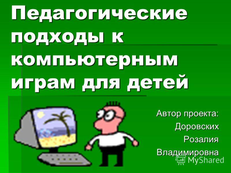 Педагогические подходы к компьютерным играм для детей Автор проекта: ДоровскихРозалияВладимировна