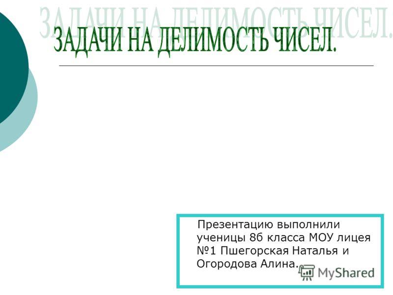 Презентацию выполнили ученицы 8б класса МОУ лицея 1 Пшегорская Наталья и Огородова Алина.