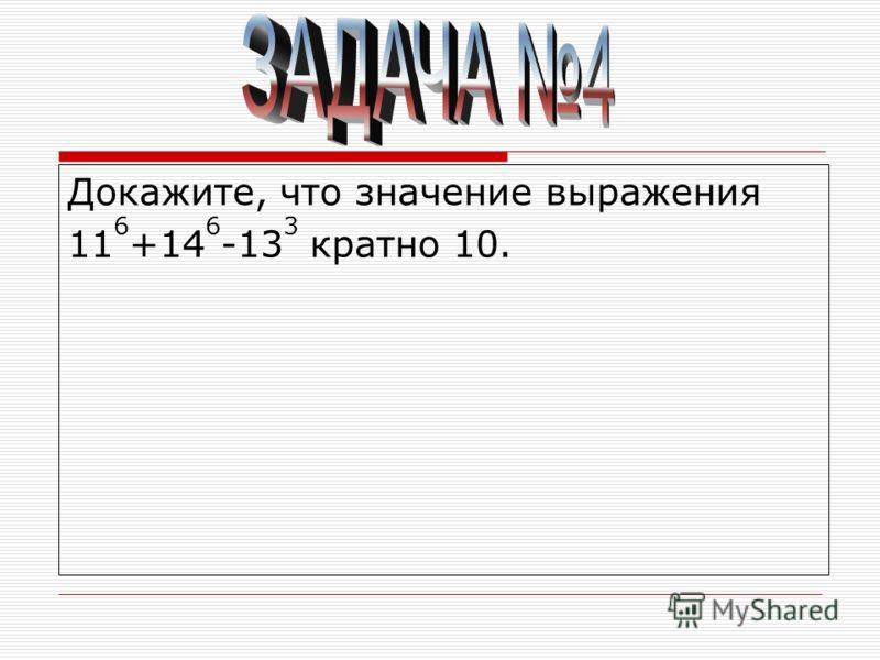 Докажите, что значение выражения 11 6 +14 6 -13 3 кратно 10.