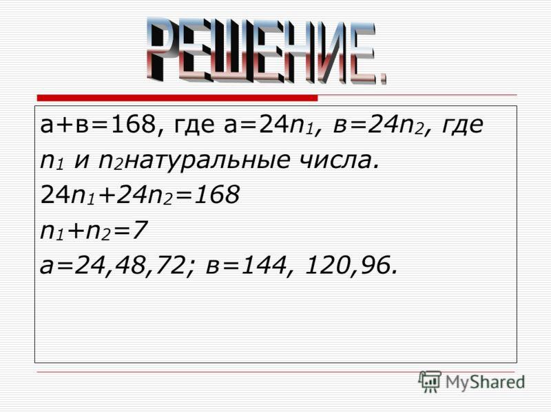 а+в=168, где а=24n 1, в=24n 2, где n 1 и n 2 натуральные числа. 24n 1 +24n 2 =168 n 1 +n 2 =7 а=24,48,72; в=144, 120,96.