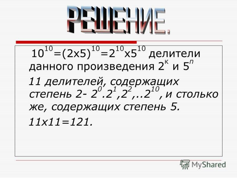 10 10 =(2х5) 10 =2 10 х5 10 делители данного произведения 2 к и 5 n 11 делителей, содержащих степень 2- 2 0.2 1,2 2,..2 10, и столько же, содержащих степень 5. 11х11=121.