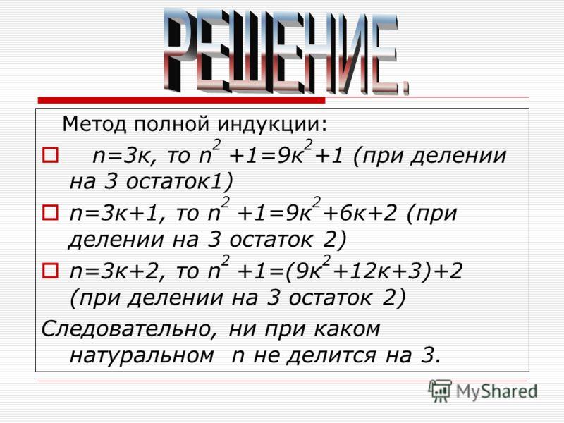 Метод полной индукции: n=3к, то n 2 +1=9к 2 +1 (при делении на 3 остаток1) n=3к+1, то n 2 +1=9к 2 +6к+2 (при делении на 3 остаток 2) n=3к+2, то n 2 +1=(9к 2 +12к+3)+2 (при делении на 3 остаток 2) Следовательно, ни при каком натуральном n не делится н