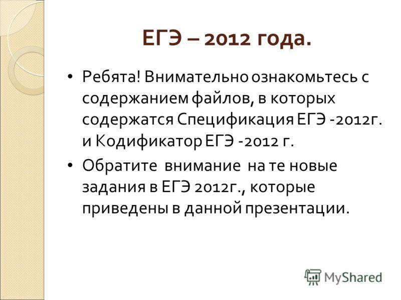 ЕГЭ – 2012 года. Ребята! Внимательно ознакомьтесь с содержанием файлов, в которых содержатся Спецификация ЕГЭ -2012г. и Кодификатор ЕГЭ -2012 г. Обратите внимание на те новые задания в ЕГЭ 2012г., которые приведены в данной презентации.