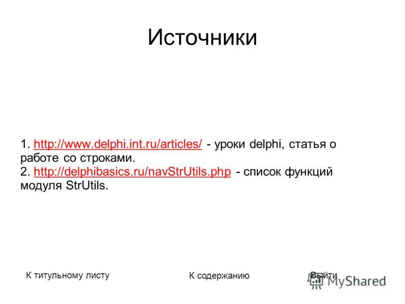Источники 1. http://www.delphi.int.ru/articles/ - уроки delphi, статья оhttp://www.delphi.int.ru/articles/ работе со строками. 2. http://delphibasics.ru/navStrUtils.php - список функцийhttp://delphibasics.ru/navStrUtils.php модуля StrUtils. К титульн