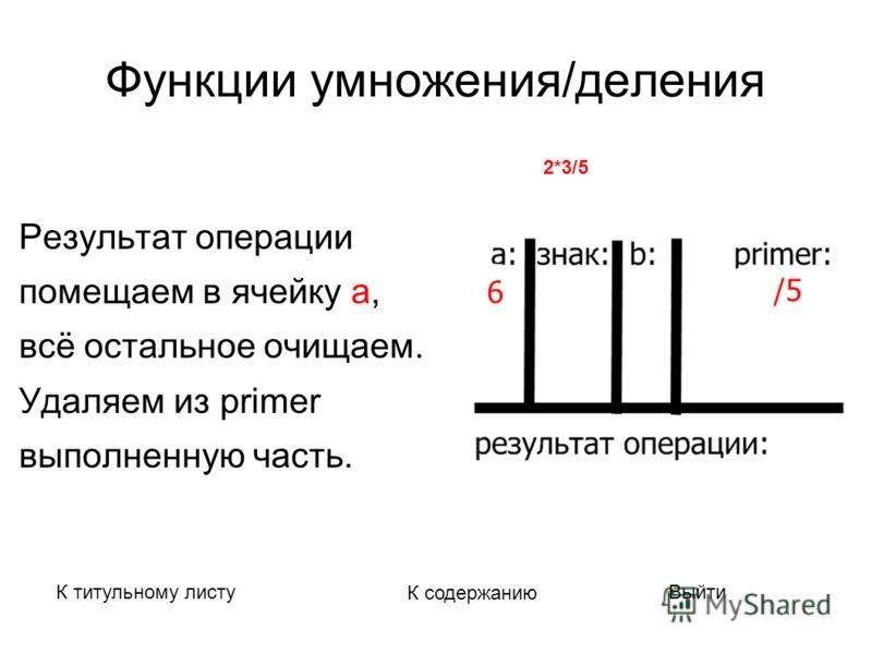 Функции умножения/деления Результат операции помещаем в ячейку а, всё остальное очищаем. Удаляем из primer выполненную часть. К титульному листу К содержанию Выйти Вычисляемое выражение : 2*3/5