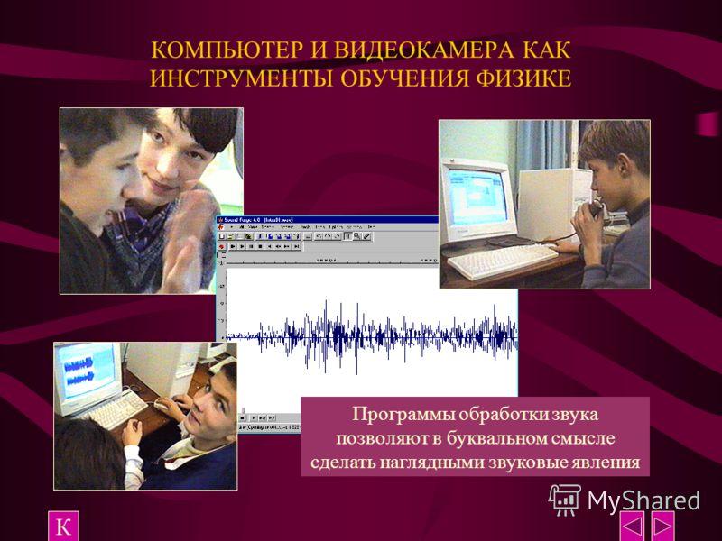 КОМПЬЮТЕР И ВИДЕОКАМЕРА КАК ИНСТРУМЕНТЫ ОБУЧЕНИЯ ФИЗИКЕ К Программы обработки звука позволяют в буквальном смысле сделать наглядными звуковые явления