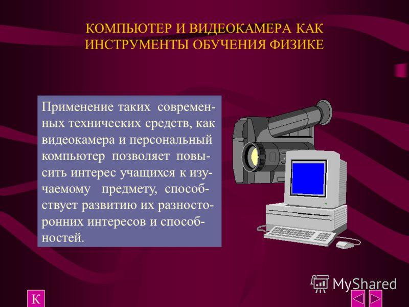 КОМПЬЮТЕР И ВИДЕОКАМЕРА КАК ИНСТРУМЕНТЫ ОБУЧЕНИЯ ФИЗИКЕ К Применение таких современ- ных технических средств, как видеокамера и персональный компьютер позволяет повы- сить интерес учащихся к изу- чаемому предмету, способ- ствует развитию их разносто-