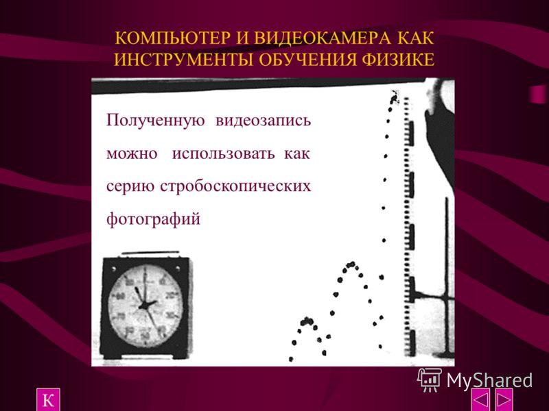 КОМПЬЮТЕР И ВИДЕОКАМЕРА КАК ИНСТРУМЕНТЫ ОБУЧЕНИЯ ФИЗИКЕ К Полученную видеозапись можно использовать как серию стробоскопических фотографий