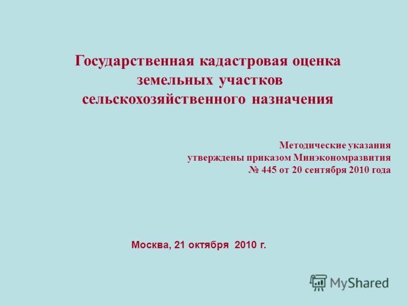 Москва, 21 октября 2010 г. Государственная кадастровая оценка земельных участков сельскохозяйственного назначения Методические указания утверждены приказом Минэкономразвития 445 от 20 сентября 2010 года