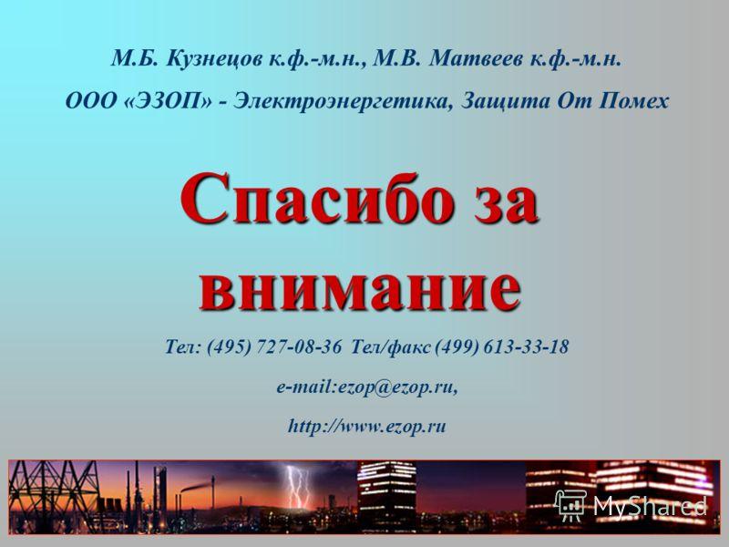 М.Б. Кузнецов к.ф.-м.н., М.В. Матвеев к.ф.-м.н. ООО «ЭЗОП» - Электроэнергетика, Защита От Помех Тел: (495) 727-08-36 Тел/факс (499) 613-33-18 e-mail:ezop@ezop.ru, http://www.ezop.ru Спасибо за внимание