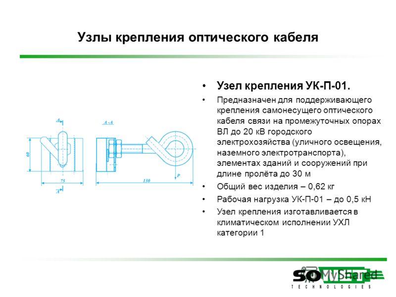 Узел крепления УК-П-01. Предназначен для поддерживающего крепления самонесущего оптического кабеля связи на промежуточных опорах ВЛ до 20 кВ городского электрохозяйства (уличного освещения, наземного электротранспорта), элементах зданий и сооружений