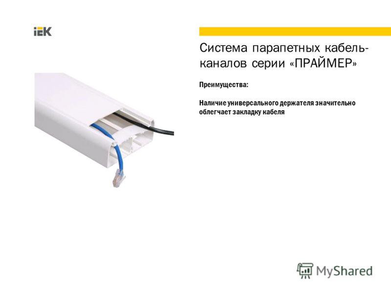 Преимущества: Наличие универсального держателя значительно облегчает закладку кабеля Система парапетных кабель- каналов серии «ПРАЙМЕР»
