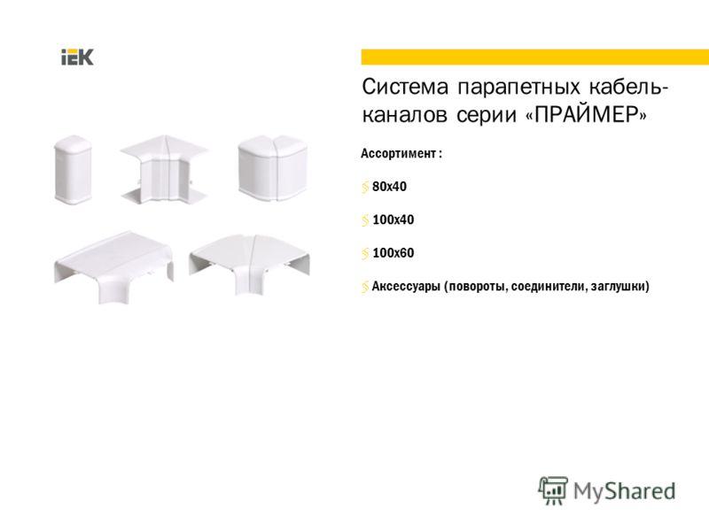 Ассортимент : 80х40 100х40 100х60 Аксессуары (повороты, соединители, заглушки) Система парапетных кабель- каналов серии «ПРАЙМЕР»