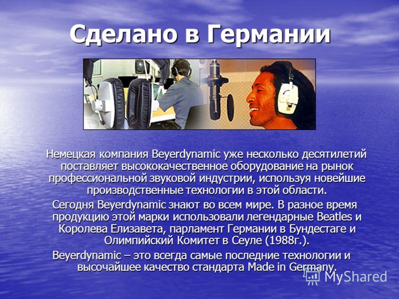 Сделано в Германии Немецкая компания Beyerdynamic уже несколько десятилетий поставляет высококачественное оборудование на рынок профессиональной звуковой индустрии, используя новейшие производственные технологии в этой области. Немецкая компания Beye