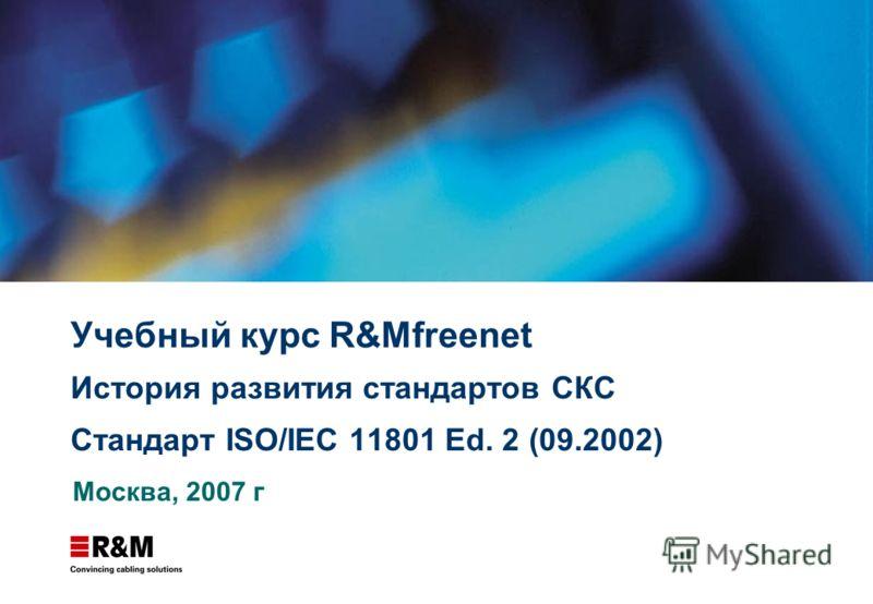 Учебный курс R&Mfreenet История развития стандартов СКС Стандарт ISO/IEC 11801 Ed. 2 (09.2002) Москва, 2007 г