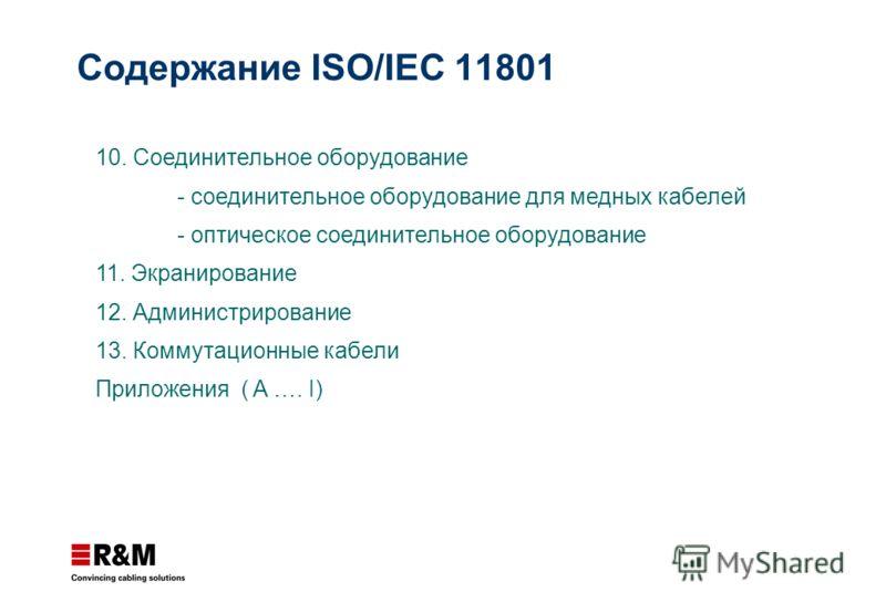 10. Соединительное оборудование - соединительное оборудование для медных кабелей - оптическое соединительное оборудование 11. Экранирование 12. Администрирование 13. Коммутационные кабели Приложения ( A …. I) Содержание ISO/IEC 11801