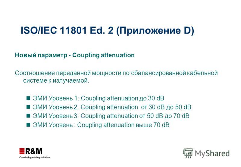ISO/IEC 11801 Ed. 2 (Приложение D) Новый параметр - Coupling attenuation Соотношение переданной мощности по сбалансированной кабельной системе к излучаемой. ЭМИ Уровень 1: Coupling attenuation до 30 dB ЭМИ Уровень 2: Coupling attenuation от 30 dB до