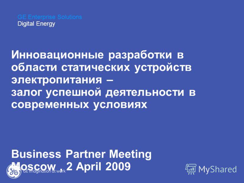 Инновационные разработки в области статических устройств электропитания – залог успешной деятельности в современных условиях Business Partner Meeting Moscow, 2 April 2009 GE Enterprise Solutions Digital Energy