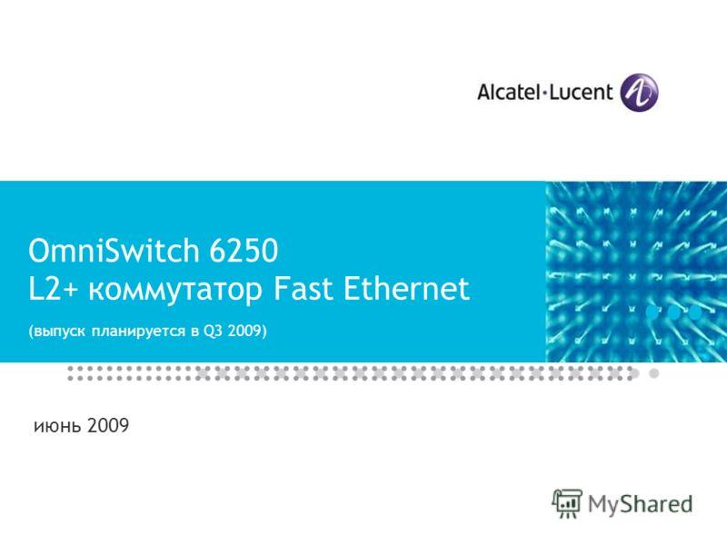 OmniSwitch 6250 L2+ коммутатор Fast Ethernet (выпуск планируется в Q3 2009) июнь 2009
