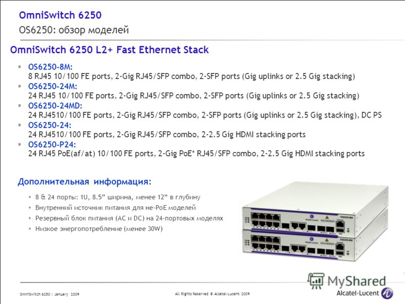 All Rights Reserved © Alcatel-Lucent 2009 OmniSwitch 6250 | January 2009 OmniSwitch 6250 OS6250: обзор моделей OmniSwitch 6250 L2+ Fast Ethernet Stack OS6250-8M: 8 RJ45 10/100 FE ports, 2-Gig RJ45/SFP combo, 2-SFP ports (Gig uplinks or 2.5 Gig stacki