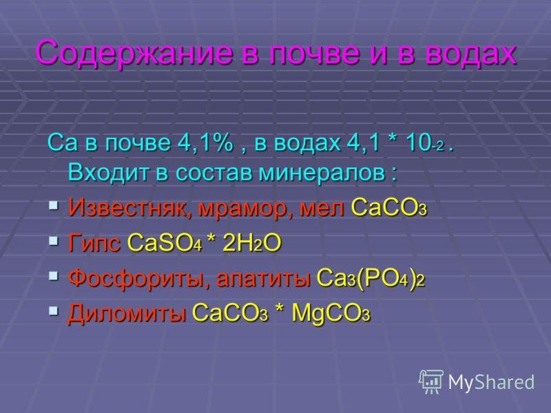 Содержание в почве и в водах Ca в почве 4,1%, в водах 4,1 * 10 -2. Входит в состав минералов : Известняк, мрамор, мел СаСО 3 Известняк, мрамор, мел СаСО 3 Гипс СаSО 4 * 2Н 2 О Гипс СаSО 4 * 2Н 2 О Фосфориты, апатиты Са 3 (РО 4 ) 2 Фосфориты, апатиты