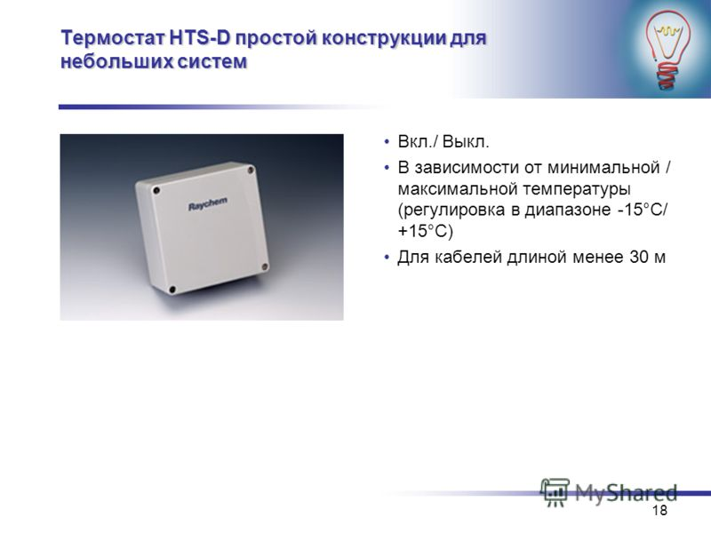 18 Термостат HTS-D простой конструкции для небольших систем Вкл./ Выкл. В зависимости от минимальной / максимальной температуры (регулировка в диапазоне -15°C/ +15°C) Для кабелей длиной менее 30 м