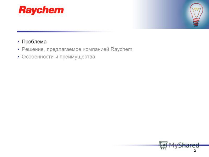 2 Проблема Решение, предлагаемое компанией Raychem Особенности и преимущества