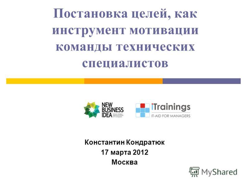 Постановка целей, как инструмент мотивации команды технических специалистов Константин Кондратюк 17 марта 2012 Москва