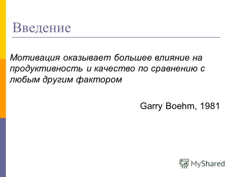 Введение Мотивация оказывает большее влияние на продуктивность и качество по сравнению с любым другим фактором Garry Boehm, 1981