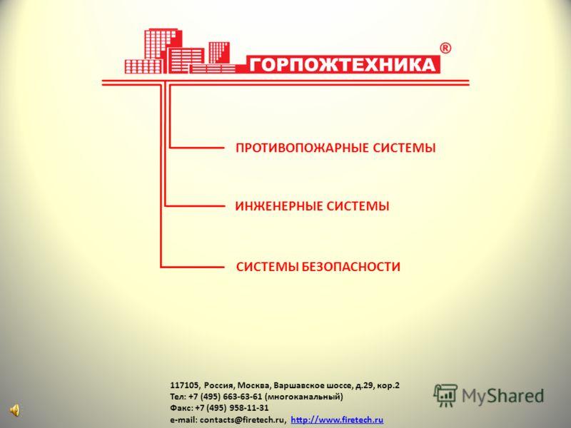 117105, Россия, Москва, Варшавское шоссе, д.29, кор.2 Тел: +7 (495) 663-63-61 (многоканальный) Факс: +7 (495) 958-11-31 e-mail: contacts@firetech.ru, http://www.firetech.ruhttp://www.firetech.ru ПРОТИВОПОЖАРНЫЕ СИСТЕМЫ ИНЖЕНЕРНЫЕ СИСТЕМЫ СИСТЕМЫ БЕЗО