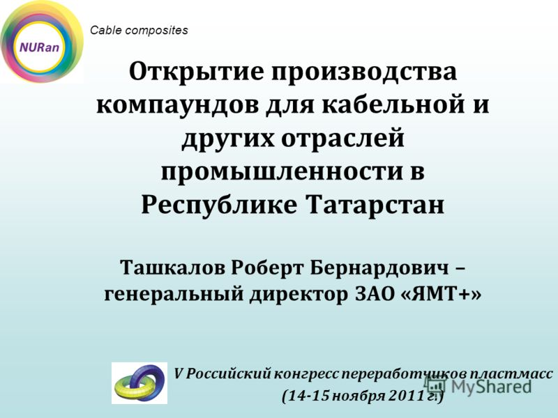Открытие производства компаундов для кабельной и других отраслей промышленности в Республике Татарстан Ташкалов Роберт Бернардович – генеральный директор ЗАО «ЯМТ+» V Российский конгресс переработчиков пластмасс (14-15 ноября 2011 г.) Cable composite