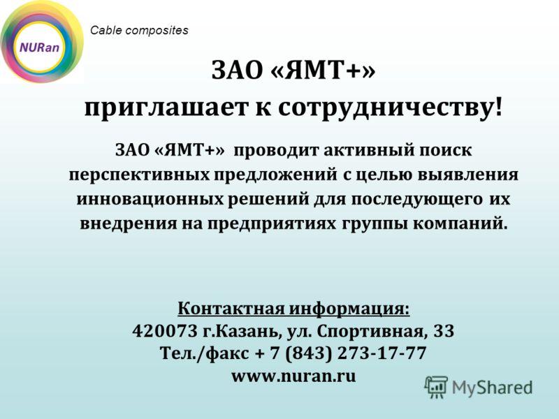 ЗАО «ЯМТ+» приглашает к сотрудничеству! ЗАО «ЯМТ+» проводит активный поиск перспективных предложений с целью выявления инновационных решений для последующего их внедрения на предприятиях группы компаний. Cable composites Контактная информация: 420073