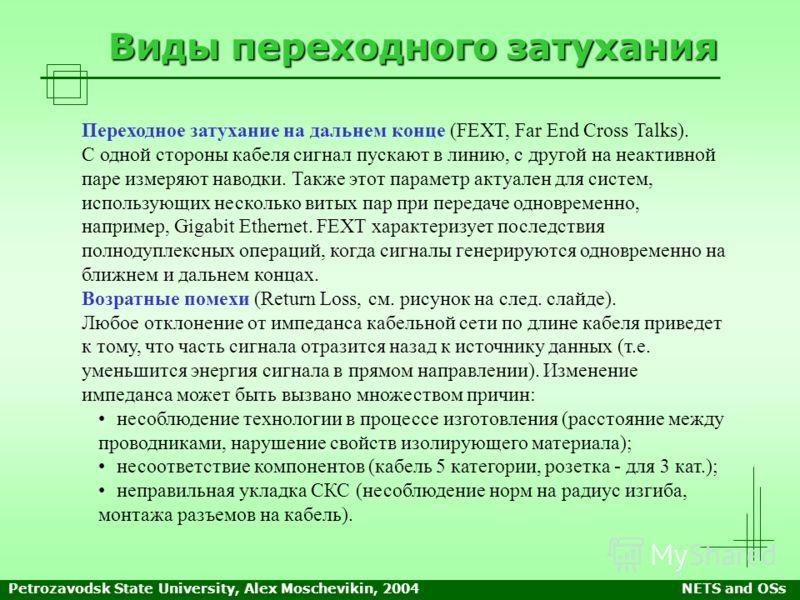 Petrozavodsk State University, Alex Moschevikin, 2004NETS and OSs Виды переходного затухания Переходное затухание на дальнем конце (FEXT, Far End Cross Talks). С одной стороны кабеля сигнал пускают в линию, с другой на неактивной паре измеряют наводк