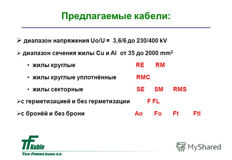 Предлагаемые кабели: диапазон напряжения Uo/U = 3,6/6 до 230/400 kV диапазон сечения жилы Cu и Al от 35 до 2000 mm 2 жилы круглые RE RM жилы круглые уплотнённые RMC жилы секторные SE SM RMS с герметизацией и без герметизации F FL с бронёй и без брони